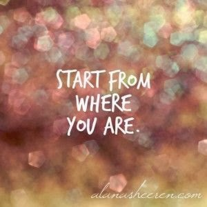 """Start from where you are."""