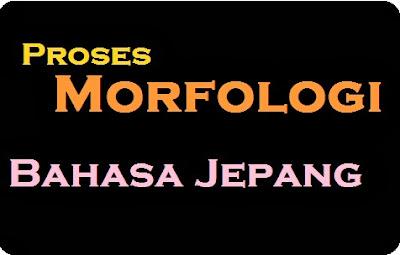 Proses Morfologi dalam Bahasa Jepang