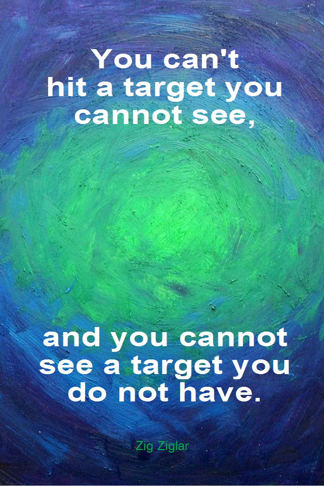 visual quote - image quotation for GOALS - You can't hit a target you cannot see, and you cannot see a target you do not have. - Zig Ziglar