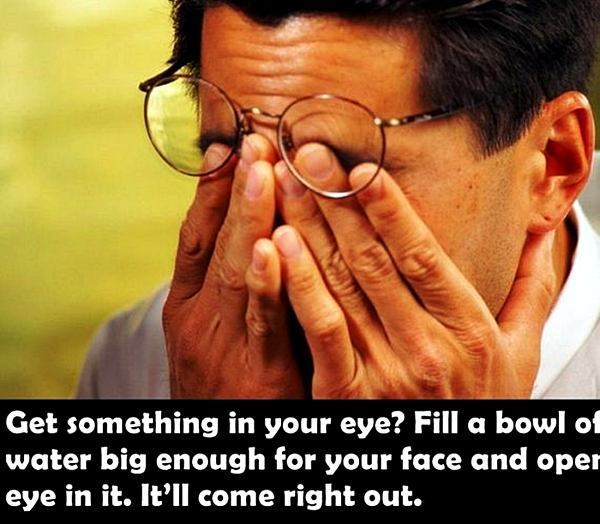 Get something in your eye? Fill a bowl of water big enough for your face and ope eye in it. It''ll come right out.