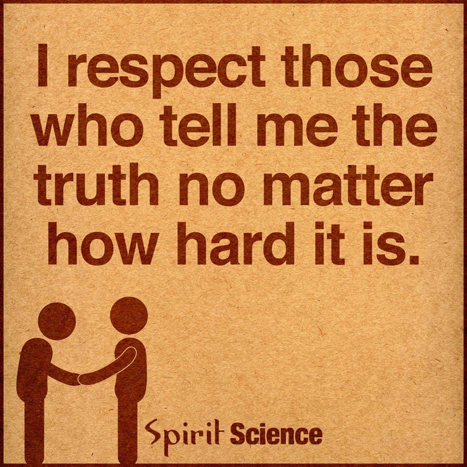 I Respect Those Who Tell Me The Truth No Matter How Hard It Is