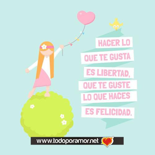 Hacer lo que te gusta es libertad que te guste lo que haces es felicidad