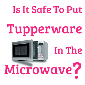 Is It Safe To Put Tupperware In The Microwave