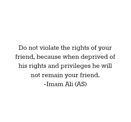 Do not violate the rights of your friend, because when deprived of his rights and privilege he will not remain your friend.