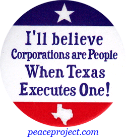 "button: I'll believe corporations are people when Texas executes one!""  State of Texas business not people"