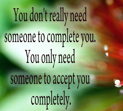 You don't really need someone to complete you. You only need someone to accept you completely.