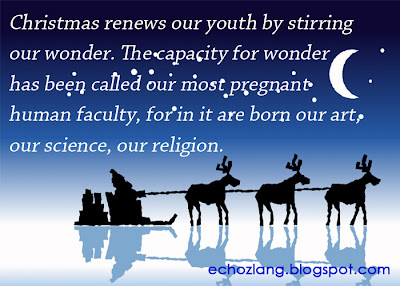 Christmas renews our youth by stirring our wonder. The capacity for wonder has been called our most  pregnant human faculty