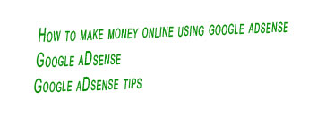 how to make money online using google adsense,google adsense tips,google adsense
