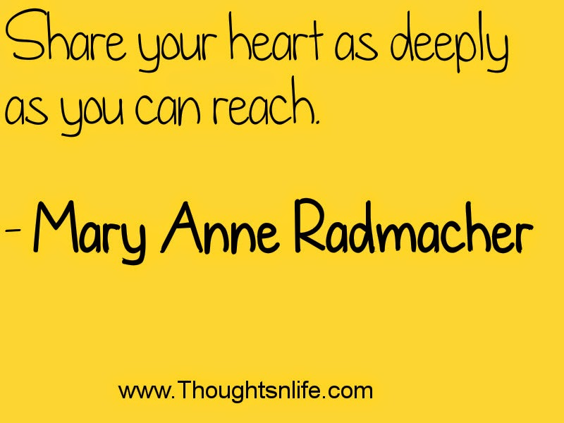 Share your heart as deeply as you can reach. - Mary Anne Radmacher