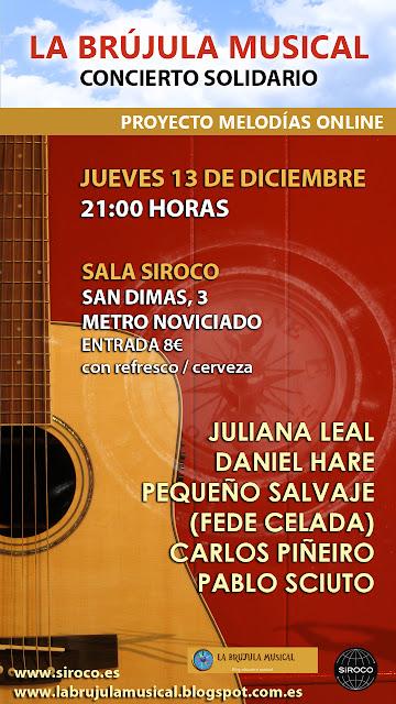La Brújula Musical. Concierto Solidario. Proyecto Melodáis Online. Concierto Solidario a cargo de JULIANA LEAL, DANIEL HARE, PEQUEÑO SALVAJE (FEDE CELADA), CARLOS PIÑEIRO y PABLO SCIUTO.  Fecha: 13 DIC 2012.  Lugar: Sala Siroco, c/San Dimas,3 Metro Noviciado MADRID.  Hora: 21:00.  Entrada 8 eur con Refresco o Cerveza.