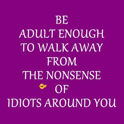 Be adult enough to walk away from the nonsense of idiots around you.