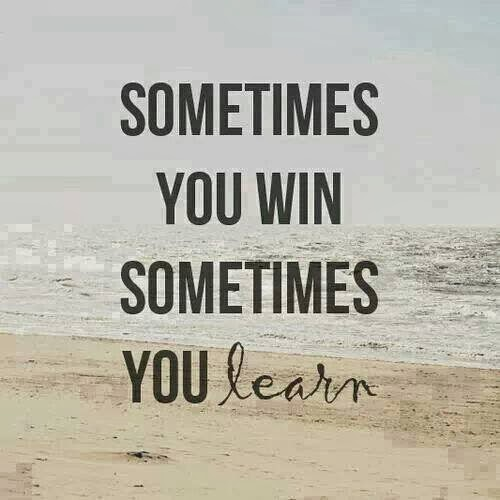 Sometime you win sometime you learn