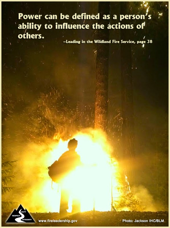 Power can be defined as a person's ability to influence the actions of others. –Leading in the Wildland Fire Service, page 38