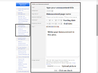 In information management option. You can Write annoucements for your FC2 SNS Users, and your fc2 sns users can see annoucement on a page. You can open annoucement for all fc2 sns members.  Write an annoucement  First give a title for your annoucement then select a category for your annoucment, give a page name, setting the exposure, published date, and the period of the annoucement to be displayed, and a paragraph and picture for your annoucement. Note: You can paste iframe code in text area.