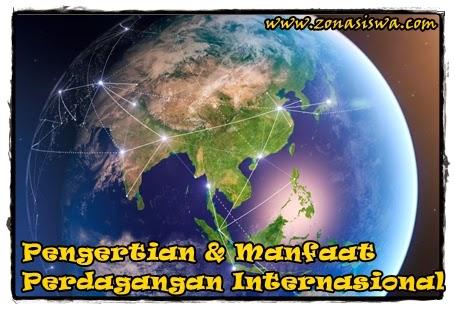 Pengertian dan Manfaat Perdagangan Internasional | www.zonasiswa.com