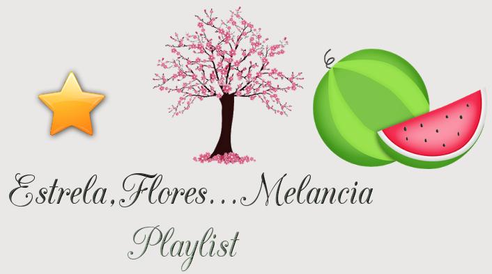 Estrela,Flores...Melancia Playlist