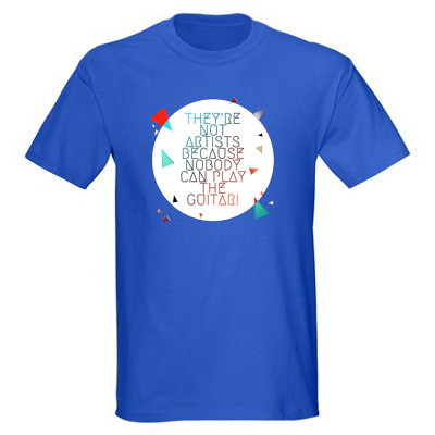 they%2527re not artists because nobody can play the guitar t shirt They're not artists because nobody can play the guitar t shirt