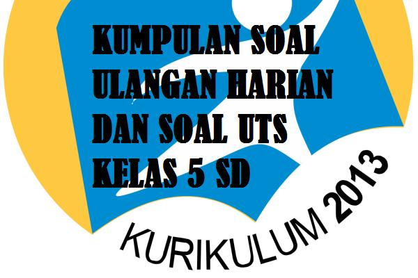 Download kumpulan soal ulangan harian dan soal UTS kelas 5 SD Kurikulum 2013.