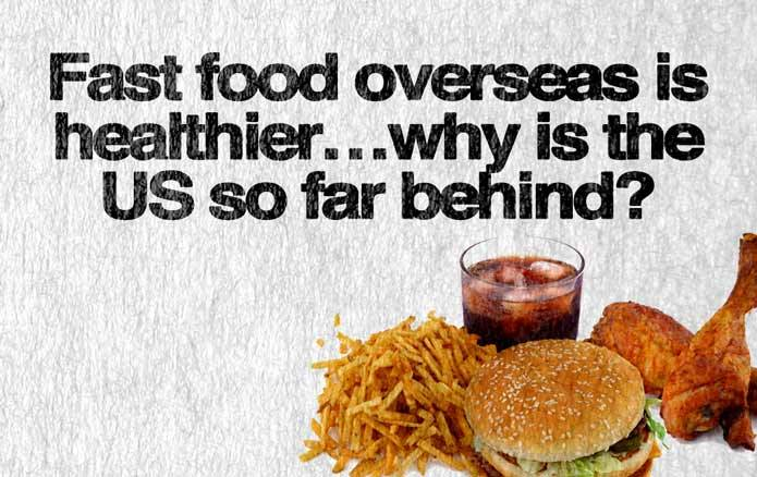 Fast Food Overseas is Healthier…Why is the US So Far Behind?