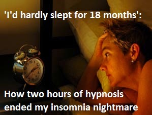 http://www.dailymail.co.uk/health/article-1092481/Id-hardly-slept-18-months-How-hours-hypnosis-ended-insomnia-nightmare.html