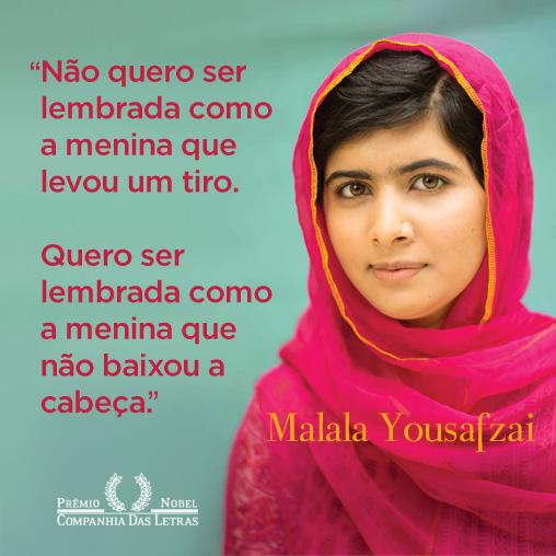 """O flyer em fundo verde mostra na lateral direita, a foto de uma garota de pele clara, rosto oval, cabelos castanhos escuros repartidos da direita para a esquerda, sobrancelhas levemente arqueadas e espessas, olhos expressivos castanhos claros, nariz afilado e lábios carnudos. Ela usa um véu pink debruado em dourado sobre uma blusa de renda no mesmo tom. Abaixo em letras amarelas: Malala Yousafzai. Na lateral esquerda em letras vermelhas lê-se: """"Não quero ser lembrada como a menina que levou um tiro. Quero ser lembrada como a menina que não baixou a cabeça."""" Abaixo escrito em branco: Prêmio Nobel, entre as palavras, duas ramas verticais côncavas; e abaixo: Companhia Das Letras."""