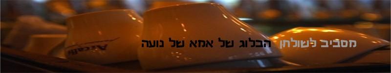 מסביב לשולחן - הבלוג של אמא של נועה