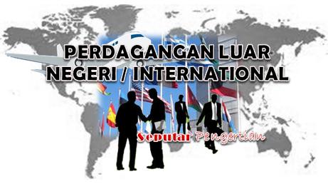Seputar Pengertian Perdagangan Luar Negeri