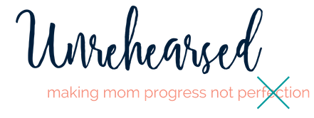 Unrehearsed - mom progress not perfection