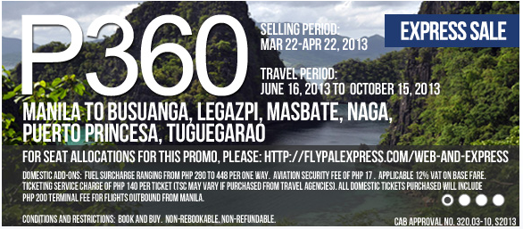 Air Philippines EXPRESS SALE; Selling Period  March 22-April 22, 2013; Travel Period  June 16, 2013 to October 15, 2013; Manila to/from Busuanga, Legazpi, Masbate, Naga, Puerto Princesa and Tuguegarao