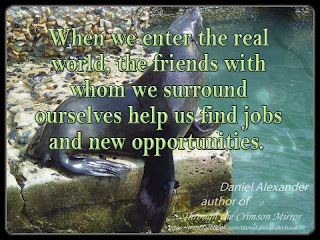 When we enter the real world, the friends with whom we surround ourselves help us find jobs and new opportunities.