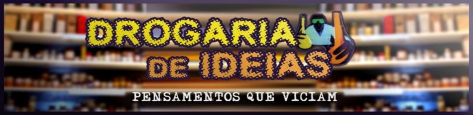 Drogaria de Idéias - Pensamentos que viciam!!