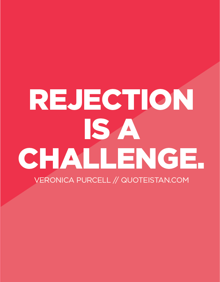 Rejection is a challenge.