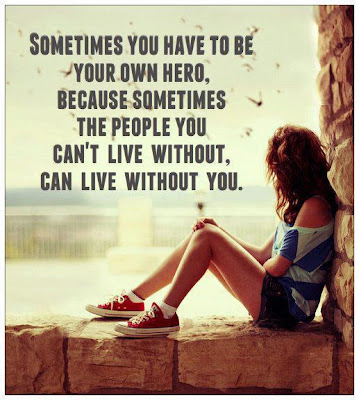 Sometimes you have to be your own hero, because sometimes the people you can't live without can live without you.