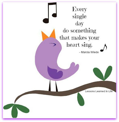 Every single day do something that makes your heart sing.