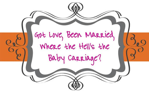 Got Love, Been Married, now where the hell's the baby carriage