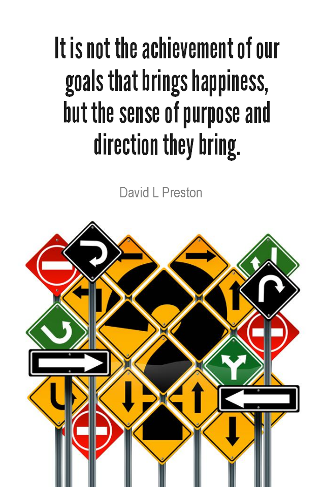 visual quote - image quotation for PURPOSE – It is not the achievement of our goals that brings happiness, but the sense of purpose and direction they bring. – David L Preston