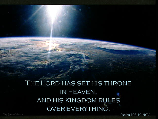 The Lord Has His Kingdom Set In Heaven, and His Kingdom Rules Over Everything. Psalm 103:19 NCV