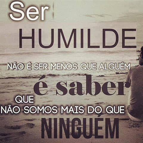 """""""Ser humilde não é ser menos que alguém. É saber que não somos mais do que ninguém."""""""