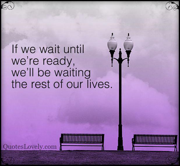 If we wait until we're ready