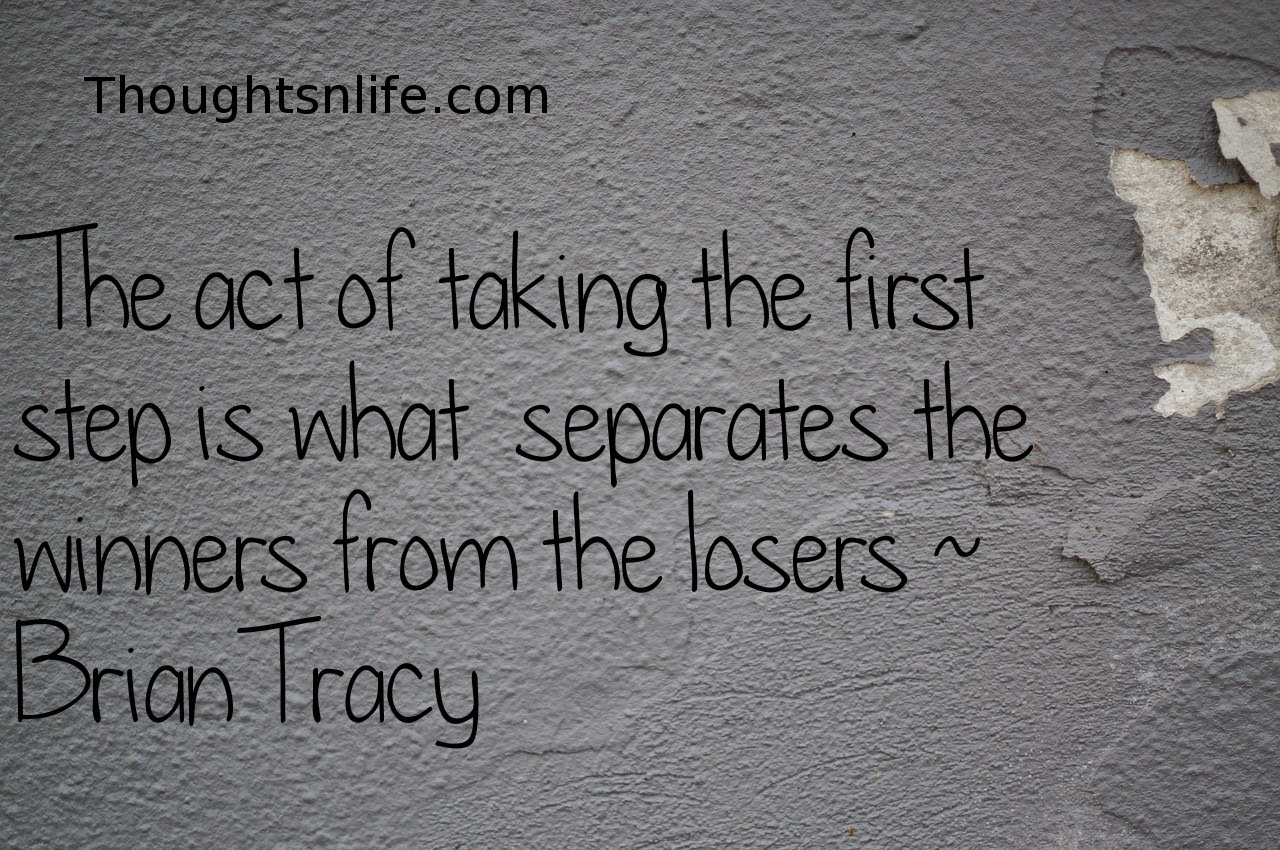 Thoughtsnlife.com: The act of taking the first step is what  separates the winners from the losers   ~   Brian Tracy