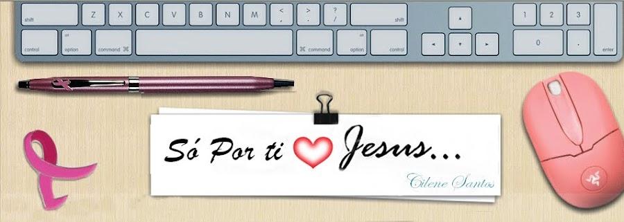 Só por tí  Jesus ..