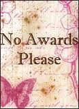 No Awards, please! Thanks for thinking of me!