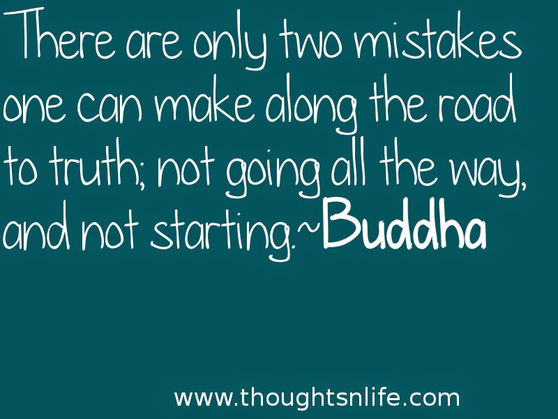 Thoughtsnlife:There are only two mistakes one can make along the road to truth; not going all the way, and not starting.