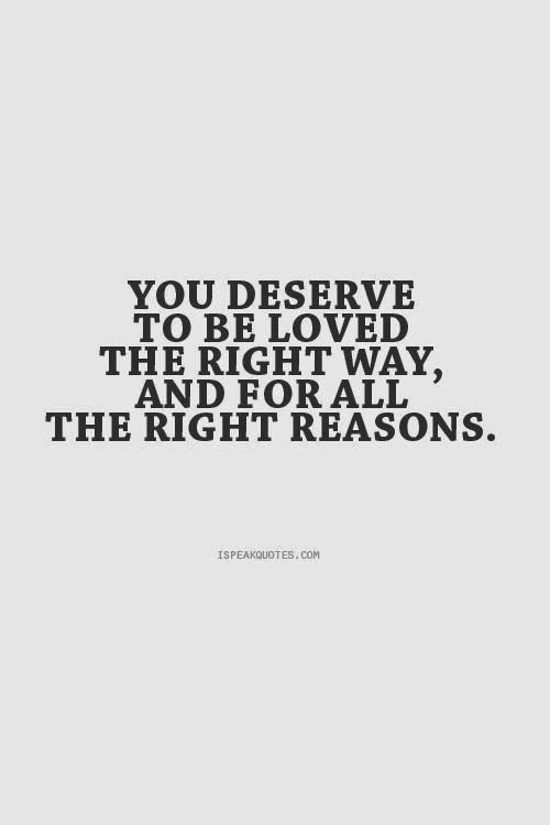 """You deserve to be loved the right way, and for all the right reasons."" ispeakquotes.com"