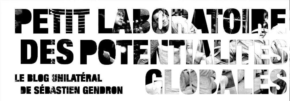 Petit Laboratoire des Potentialités Globales - Le Blog Unilatéral de Sébastien Gendron