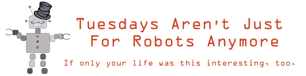 Tuesdays Aren't Just For Robots Anymore