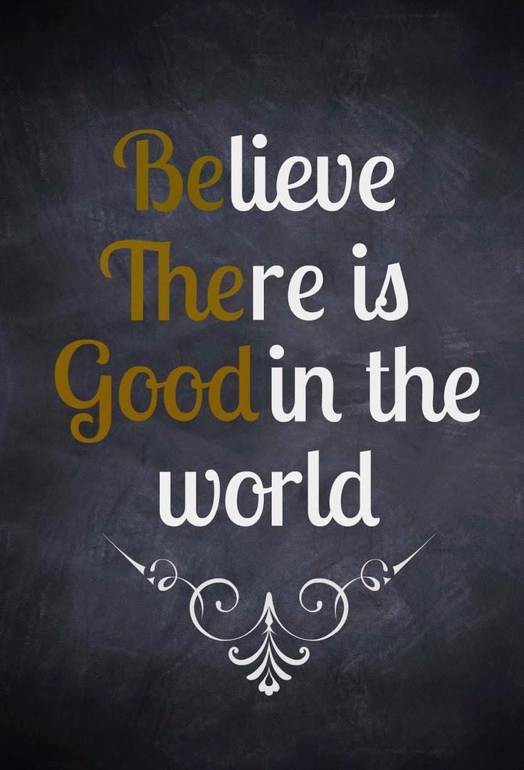 """BElieve THEre is GOOD in the world"" ~ Unknown"