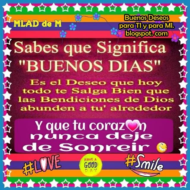 """¿Sabes qué significa """"BUENOS DÍAS""""?  Es el deseo que hoy todo te salga bien, que las Bendiciones de Dios abunden a tu alrededor... y que tu corazón nunca deje de Sonreír! :)"""