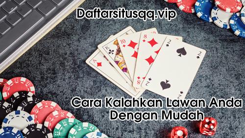 Cara Kalahkan Lawan Dalam Poker Online