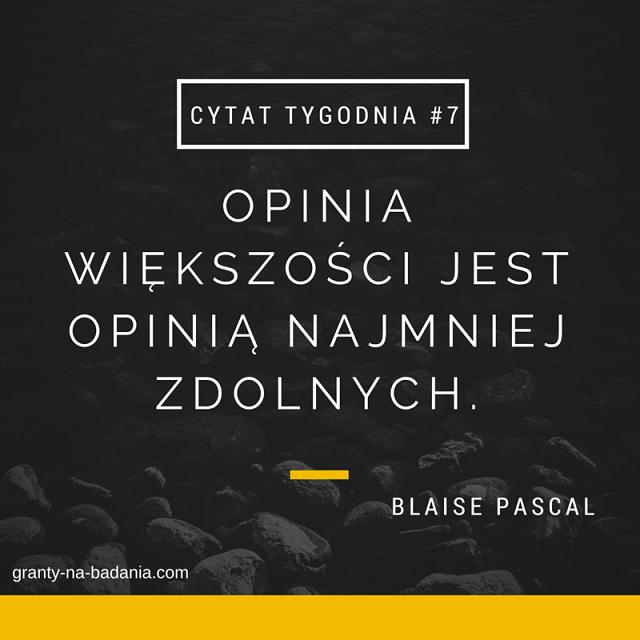Blaise Pascal Opinia większości jest opinią najmniej zdolnych.